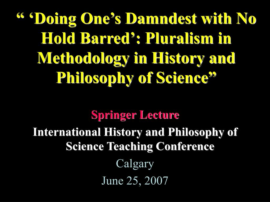 """"""" 'Doing One's Damndest with No Hold Barred': Pluralism in Methodology in History and Philosophy of Science"""""""