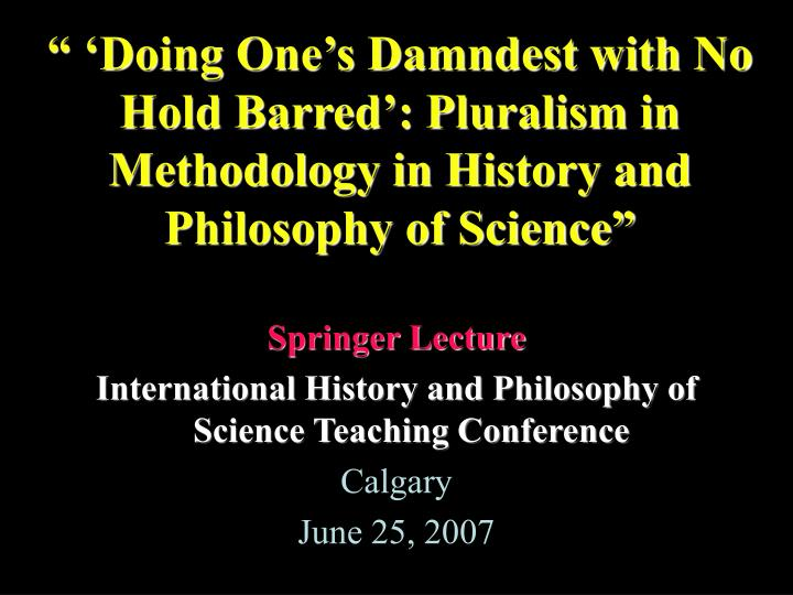 """"""" 'Doing One's Damndest with No Hold Barred': Pluralism in Methodology in History and Philos..."""