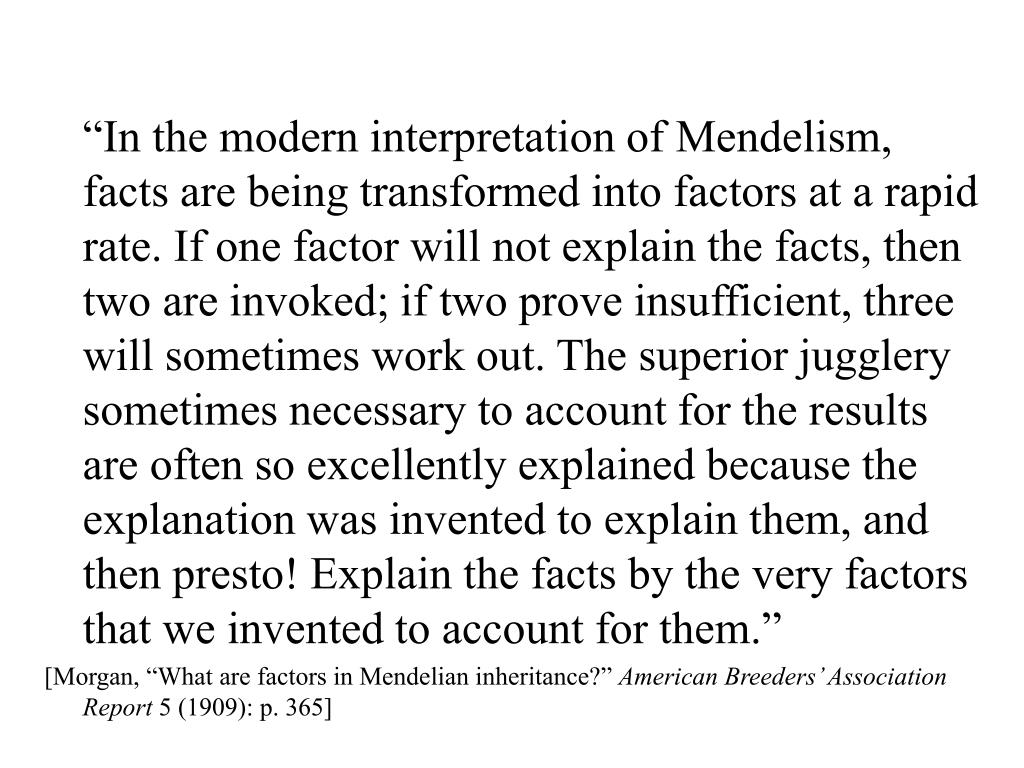 """""""In the modern interpretation of Mendelism, facts are being transformed into factors at a rapid rate. If one factor will not explain the facts, then two are invoked; if two prove insufficient, three will sometimes work out. The superior jugglery sometimes necessary to account for the results are often so excellently explained because the explanation was invented to explain them, and then presto! Explain the facts by the very factors that we invented to account for them."""""""