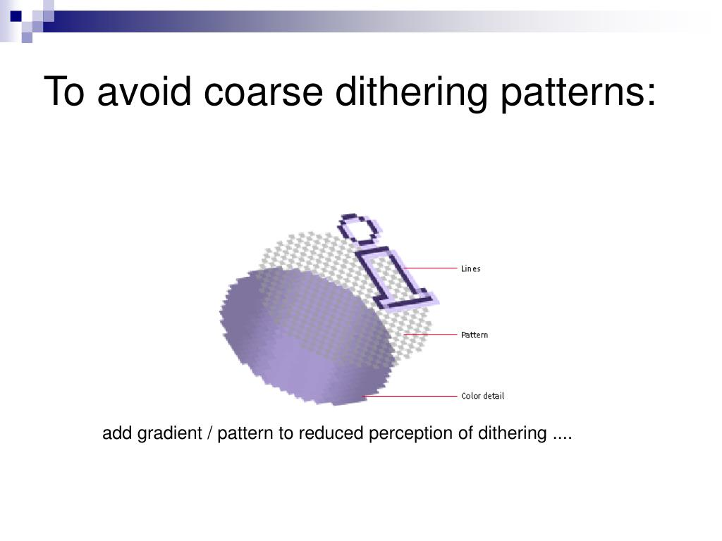 To avoid coarse dithering patterns: