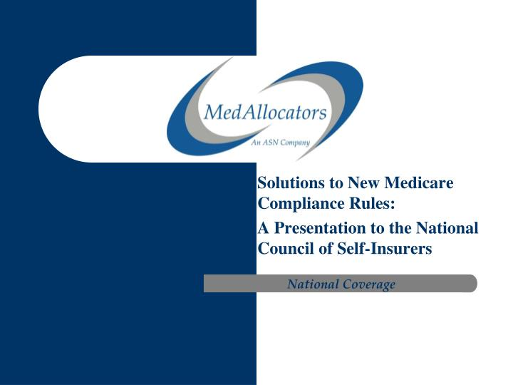 solutions to new medicare compliance rules a presentation to the national council of self insurers n.