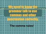 we need to know the grammar talk to use commas and other punctuation correctly