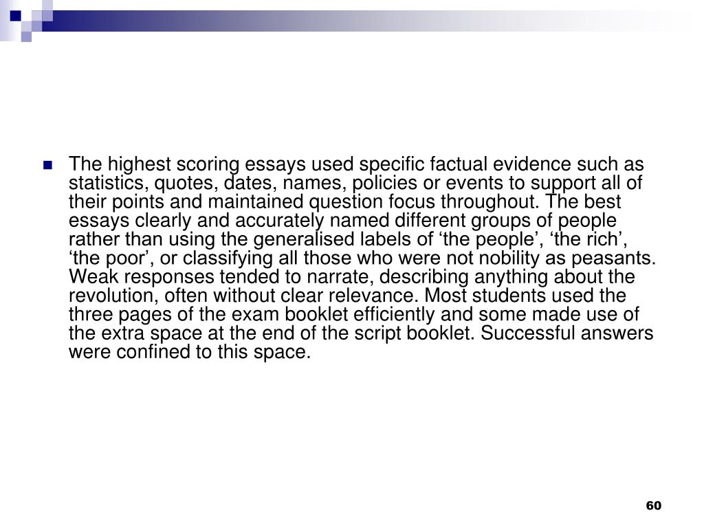 The highest scoring essays used specific factual evidence such as statistics, quotes, dates, names, policies or events to support all of their points and maintained question focus throughout. The best essays clearly and accurately named different groups of people rather than using the generalised labels of 'the people', 'the rich', 'the poor', or classifying all those who were not nobility as peasants. Weak responses tended to narrate, describing anything about the revolution, often without clear relevance. Most students used the three pages of the exam booklet efficiently and some made use of the extra space at the end of the script booklet. Successful answers were confined to this space.