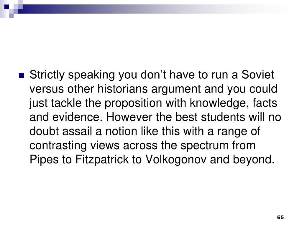 Strictly speaking you don't have to run a Soviet versus other historians argument and you could just tackle the proposition with knowledge, facts and evidence. However the best students will no doubt assail a notion like this with a range of contrasting views across the spectrum from Pipes to Fitzpatrick to Volkogonov and beyond.