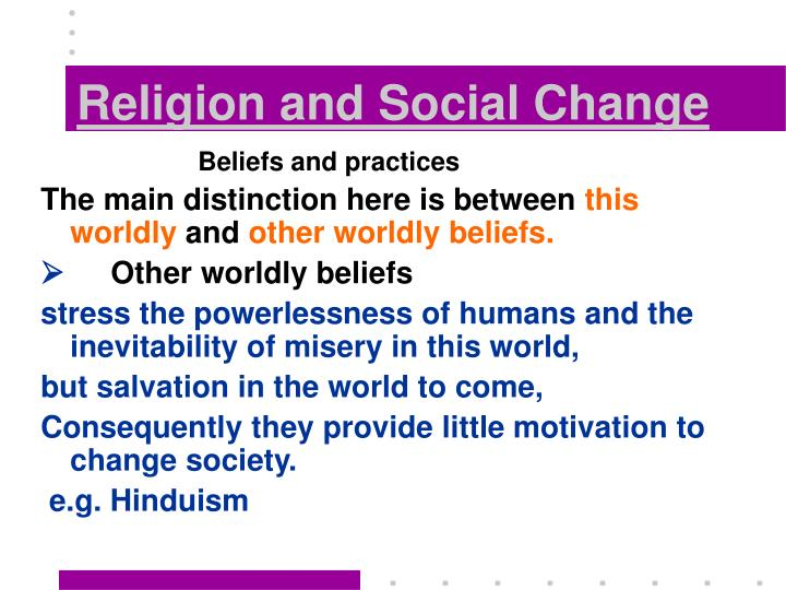 religion and social change Abstract in the scholarship of recent decades, religion has been accorded  little power as a source of social change, either 'from above' (via changes at the.