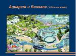 aquapark u rossana 20 km od are lu