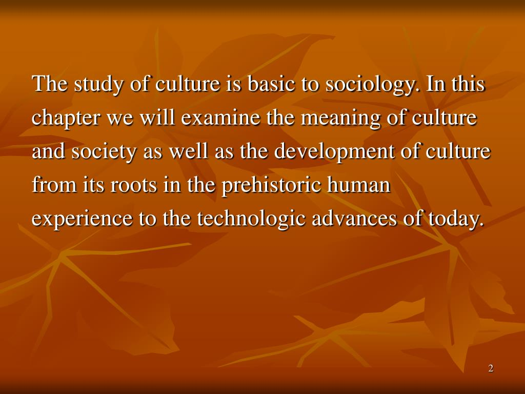 The study of culture is basic to sociology. In this
