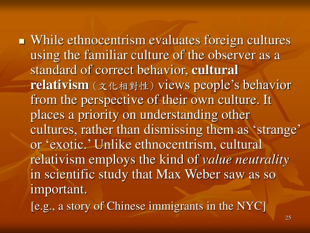 While ethnocentrism evaluates foreign cultures using the familiar culture of the observer as a standard of correct behavior,