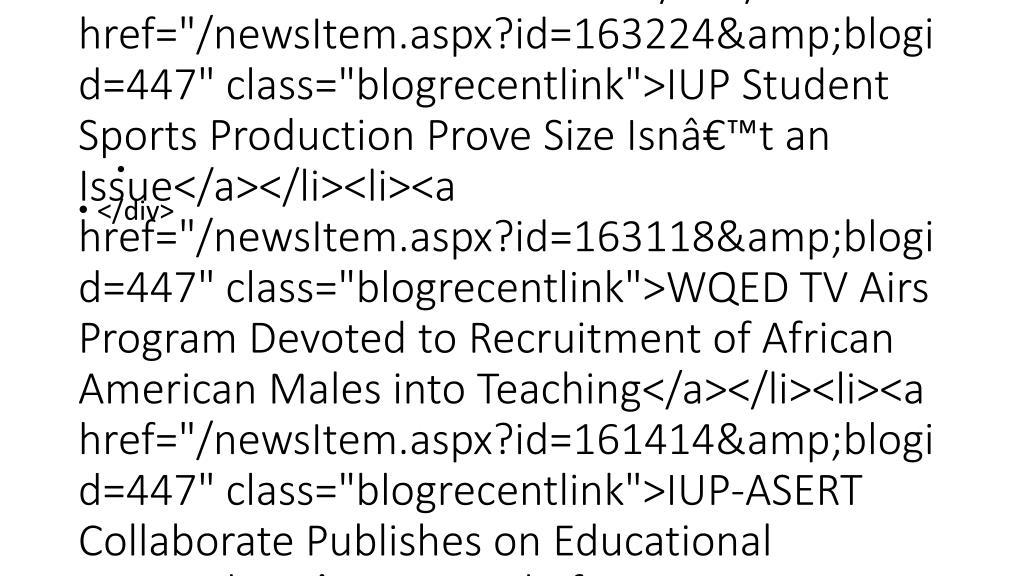 "<div class=""blogRecentPosts""><div class=""RecentNews""><h2><a href=""/news.aspx?blogid=447"">Recent News</a></h2><ul><li><a href=""/newsItem.aspx?id=165737&blogid=447"" class=""blogrecentlink"">College Technology Day: January 15, 2014</a></li><li><a href=""/newsItem.aspx?id=163810&blogid=447"" class=""blogrecentlink"">Almeida Featured on TEDxPhoenixville</a></li><li><a href=""/newsItem.aspx?id=163224&blogid=447"" class=""blogrecentlink"">IUP Student Sports Production Prove Size Isn't an Issue</a></li><li><a href=""/newsItem.aspx?id=163118&blogid=447"" class=""blogrecentlink"">WQED TV Airs Program Devoted to Recruitment of African American Males into Teaching</a></li><li><a href=""/newsItem.aspx?id=161414&blogid=447"" class=""blogrecentlink"">IUP-ASERT Collaborate Publishes on Educational Materials in ""Journal of Autism Developmental Disorders""</a></li></ul></div></div>"