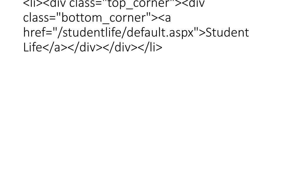 "<li><div class=""top_corner""><div class=""bottom_corner""><a href=""/studentlife/default.aspx"">Student Life</a></div></div></li>"