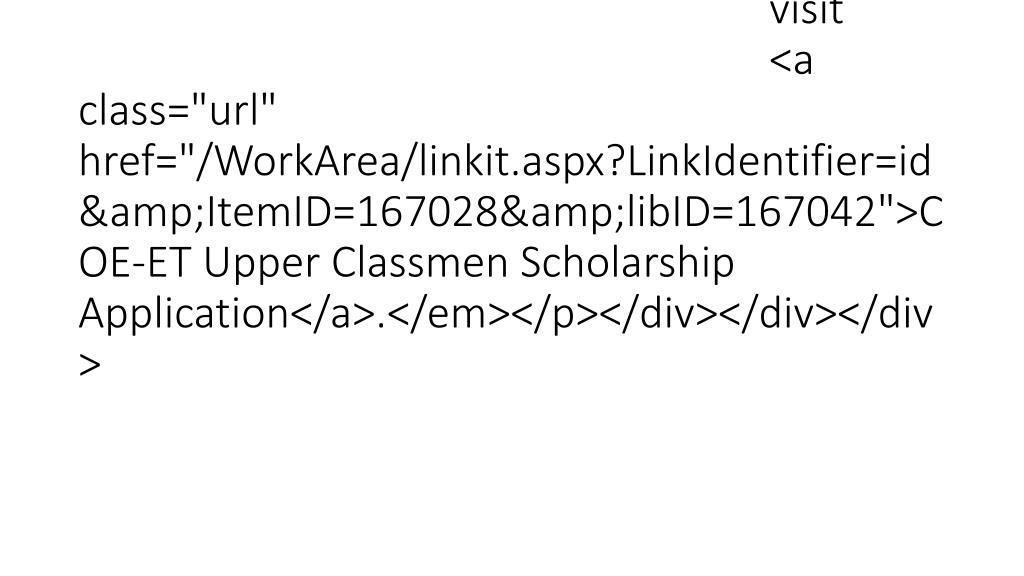 "</p><p><em> For more information,  visit  <a class=""url"" href=""/WorkArea/linkit.aspx?LinkIdentifier=id&ItemID=167028&libID=167042"">COE-ET Upper Classmen Scholarship Application</a>.</em></p></div></div></div>"