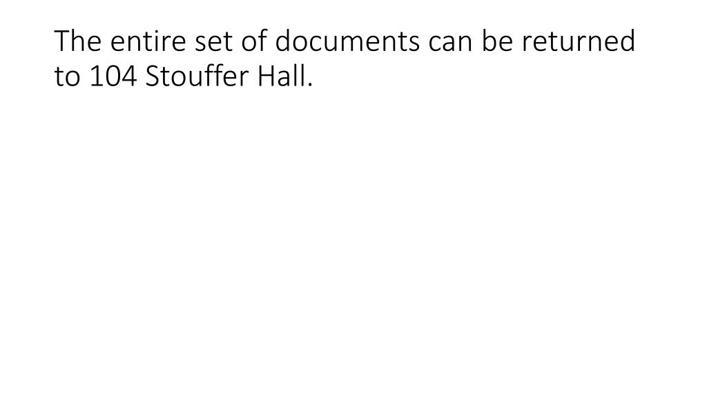 The entire set of documents can be returned to 104 Stouffer Hall.