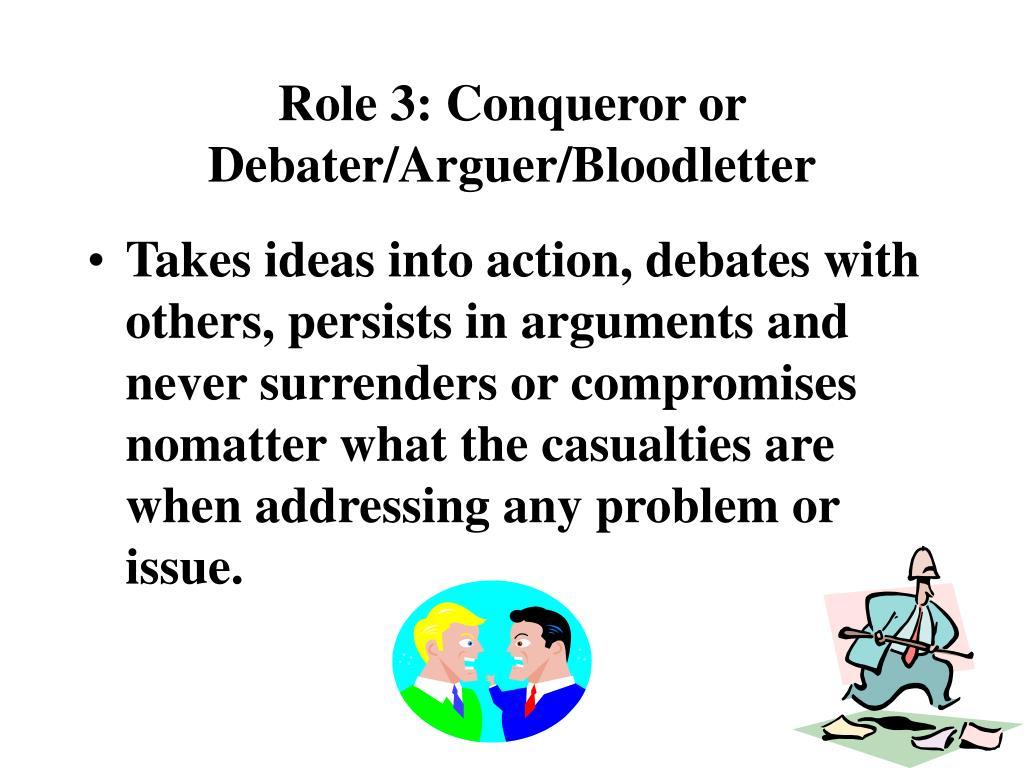 Role 3: Conqueror or Debater/Arguer/Bloodletter