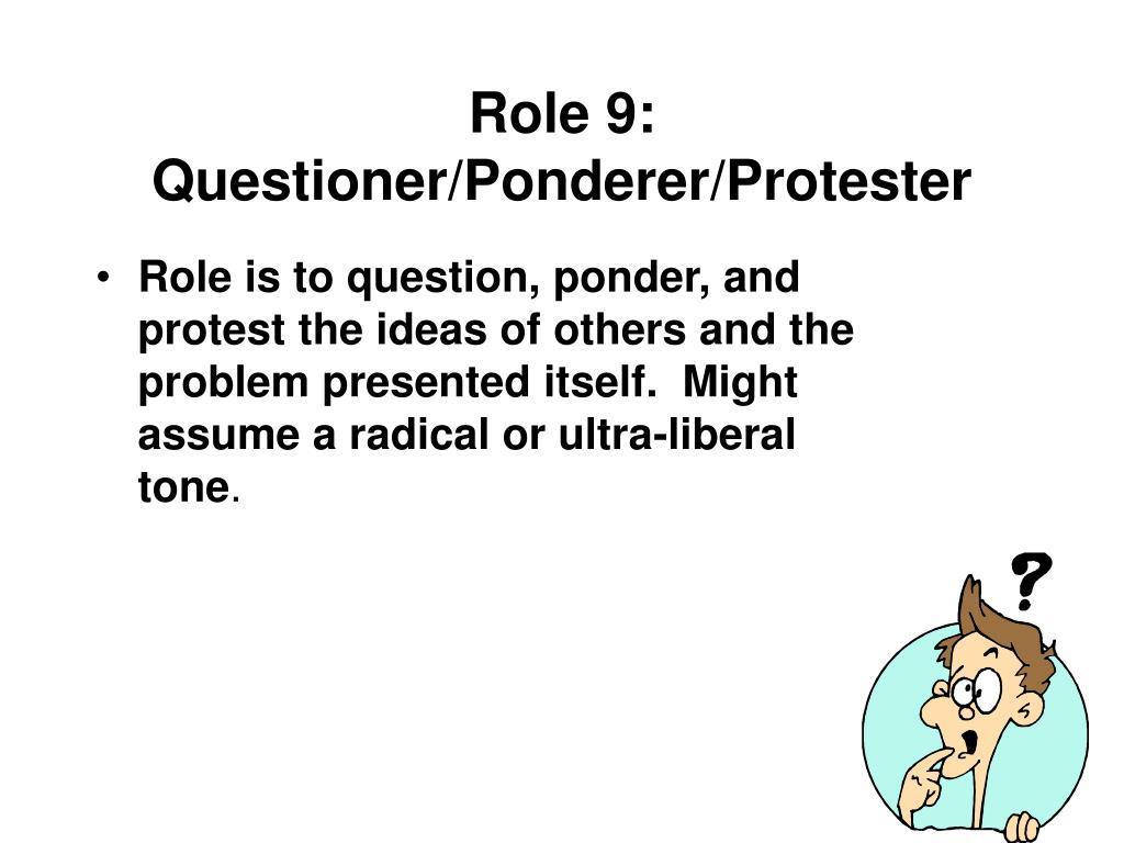 Role 9: Questioner/Ponderer/Protester