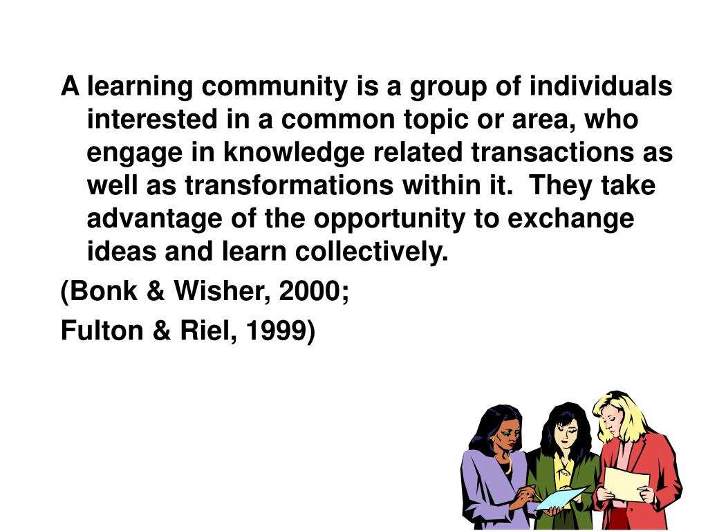 A learning community is a group of individuals interested in a common topic or area, who engage in knowledge related transactions as well as transformations within it.  They take advantage of the opportunity to exchange ideas and learn collectively.