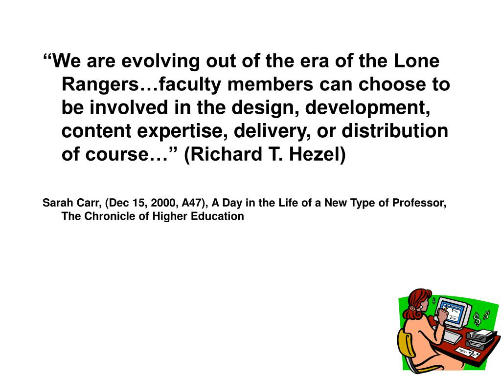 """""""We are evolving out of the era of the Lone Rangers…faculty members can choose to be involved in the design, development, content expertise, delivery, or distribution of course…"""" (Richard T. Hezel)"""