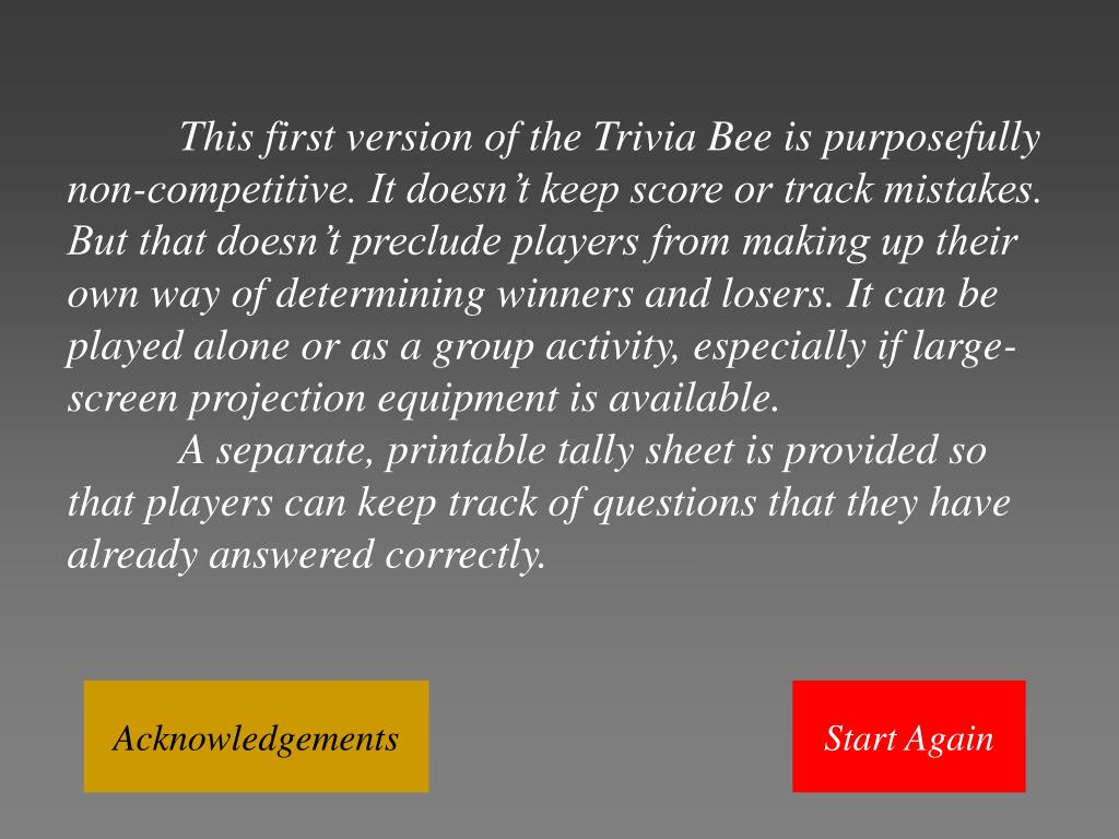This first version of the Trivia Bee is purposefully non-competitive. It doesn't keep score or track mistakes. But that doesn't preclude players from making up their own way of determining winners and losers. It can be played alone or as a group activity, especially if large-screen projection equipment is available.