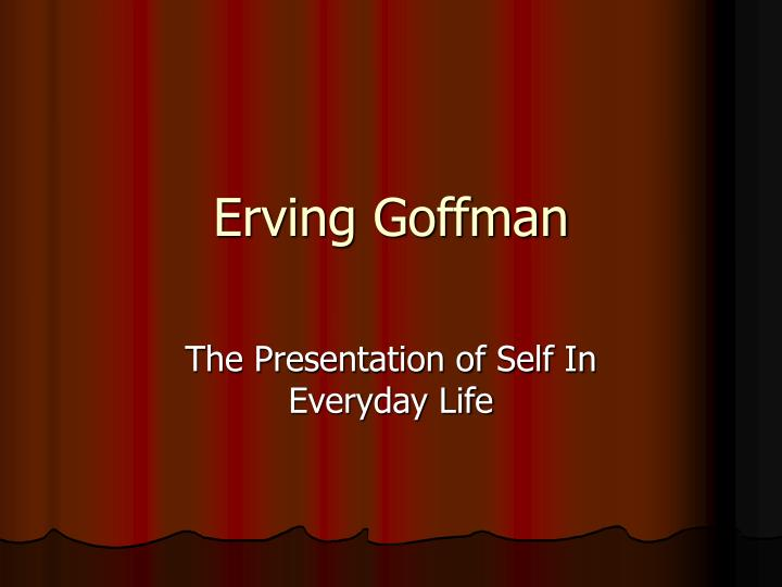 erving goffman presentation self essay Erving goffman has been called the most influential american sociologist  in  books ranging from 1959's the presentation of self in everyday life to  is in  one of his very early essays where he's doing his phd research, and.
