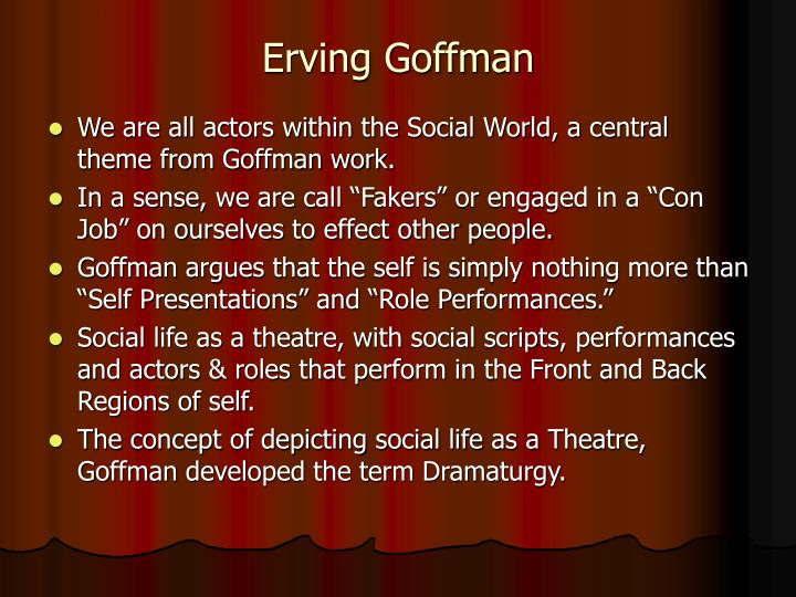 erving goffman in dramaturgical analysis The presentation of self in everyday life is a 1956 sociology book by erving goffman, in which the author uses the imagery of the theatre in order to portray the importance of human social interaction this would become known as goffman's dramaturgical analysis approach.
