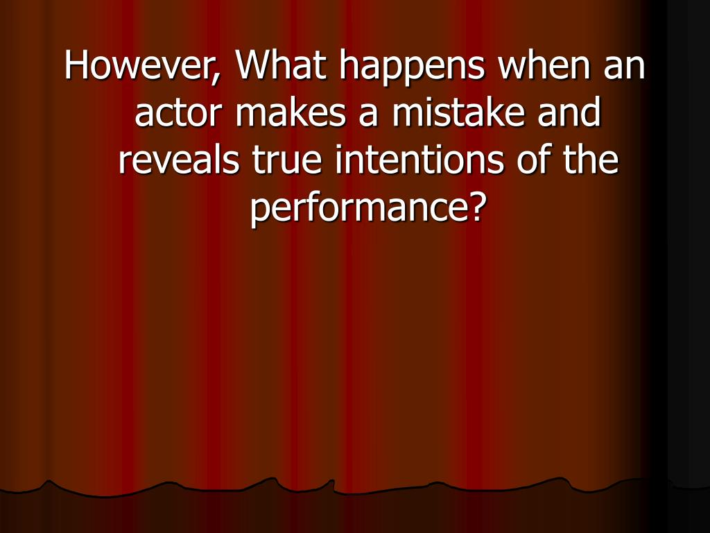 However, What happens when an actor makes a mistake and reveals true intentions of the performance?