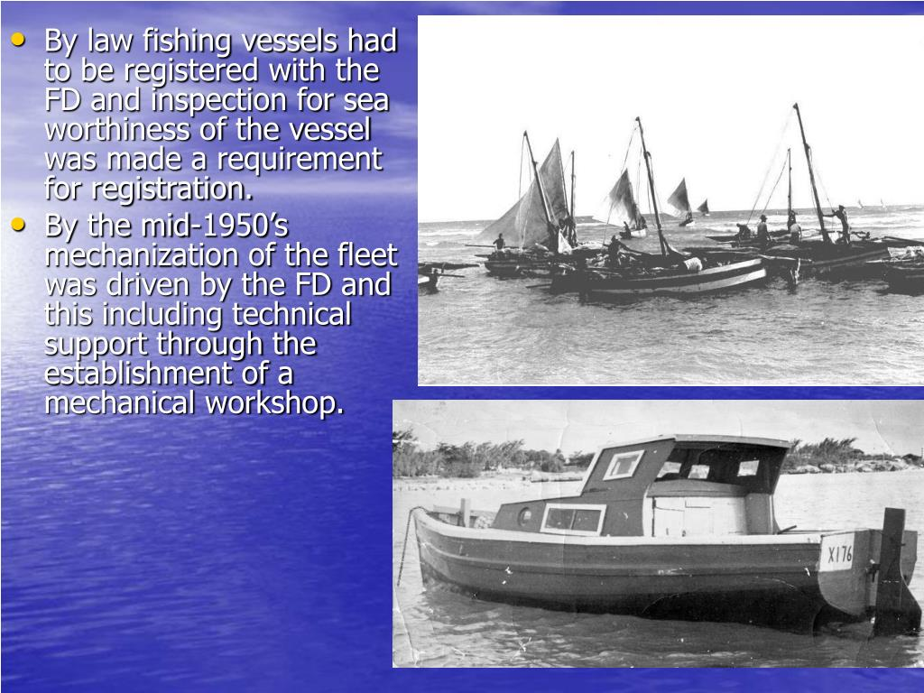 By law fishing vessels had to be registered with the FD and inspection for sea worthiness of the vessel was made a requirement for registration.