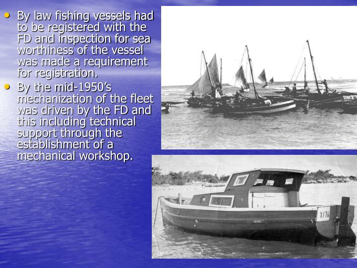 By law fishing vessels had to be registered with the FD and inspection for sea worthiness of the ves...