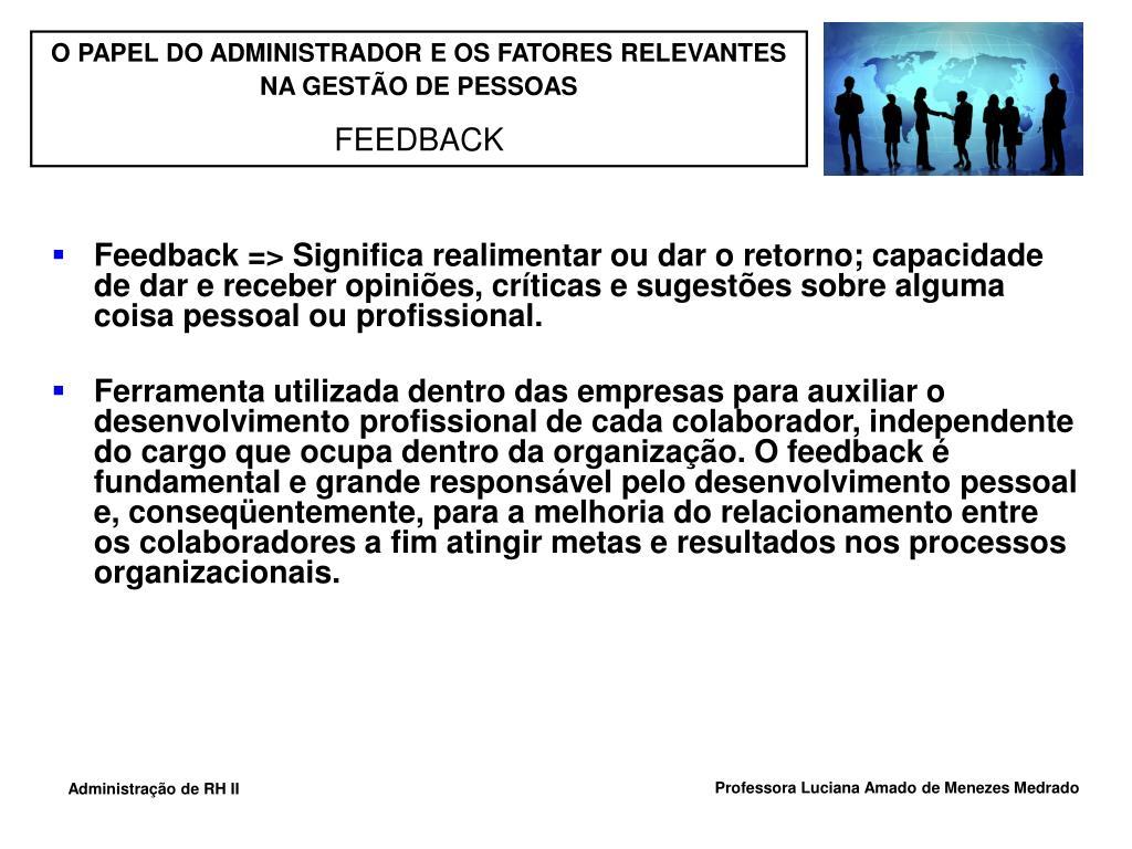 Feedback => Significa realimentar ou dar o retorno; capacidade de dar e receber opiniões, críticas e sugestões sobre alguma coisa pessoal ou profissional.
