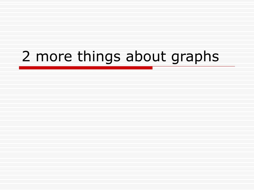 2 more things about graphs l.