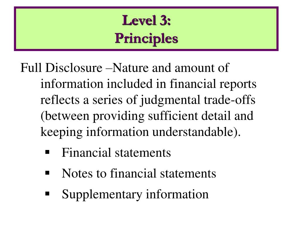 Full Disclosure –Nature and amount of information included in financial reports reflects a series of judgmental trade-offs (between providing sufficient detail and keeping information understandable).