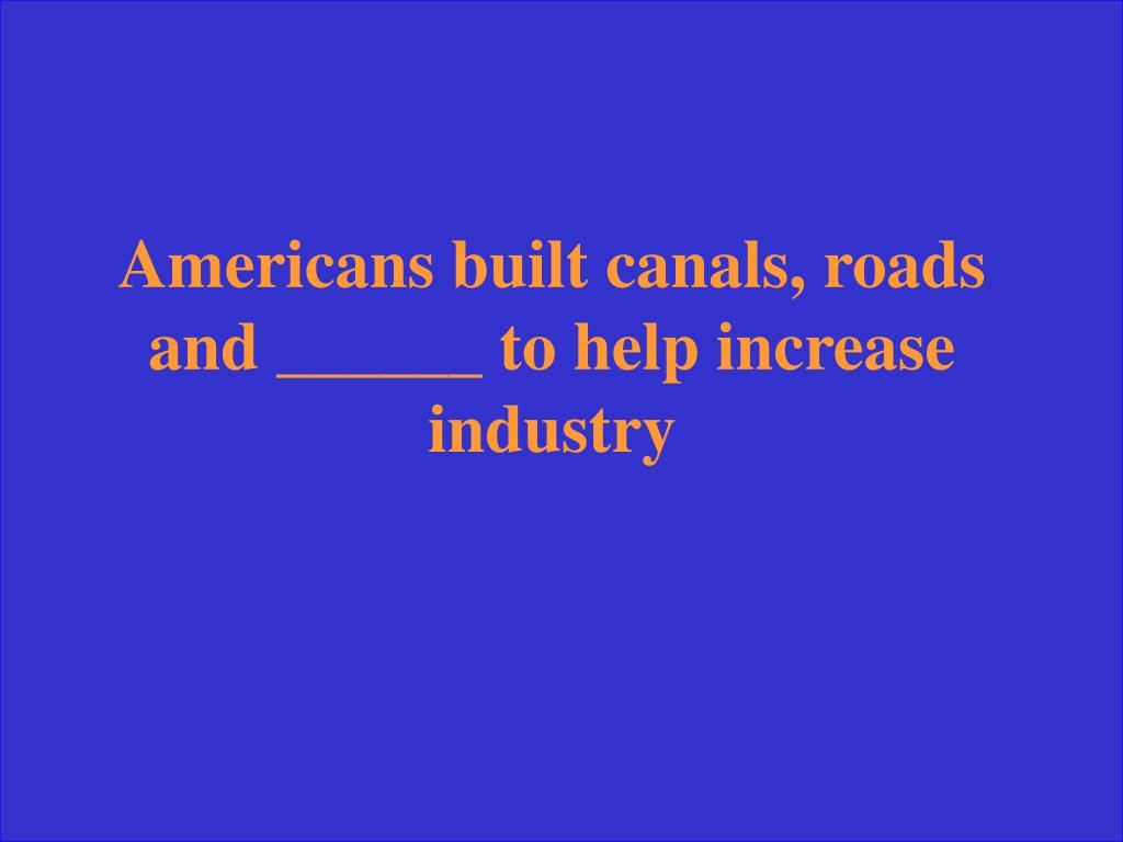 Americans built canals, roads and ______ to help increase industry