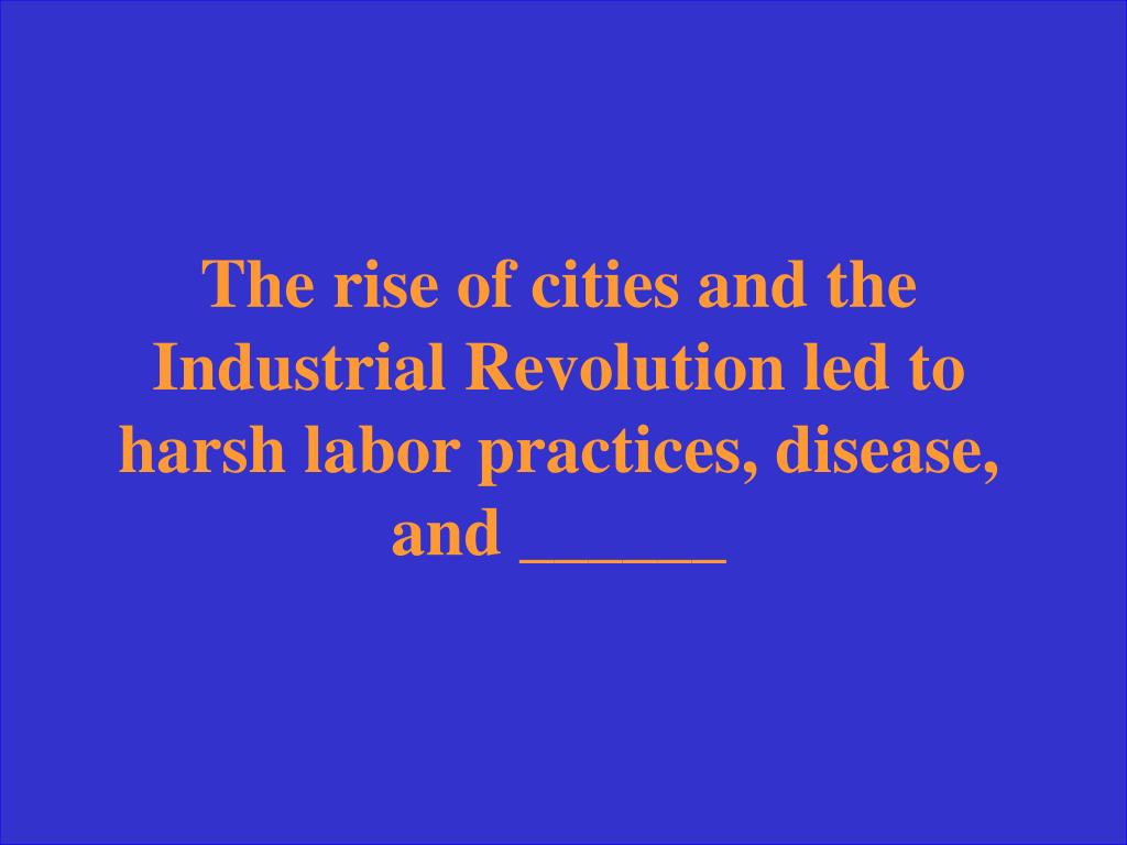 The rise of cities and the Industrial Revolution led to harsh labor practices, disease, and ______