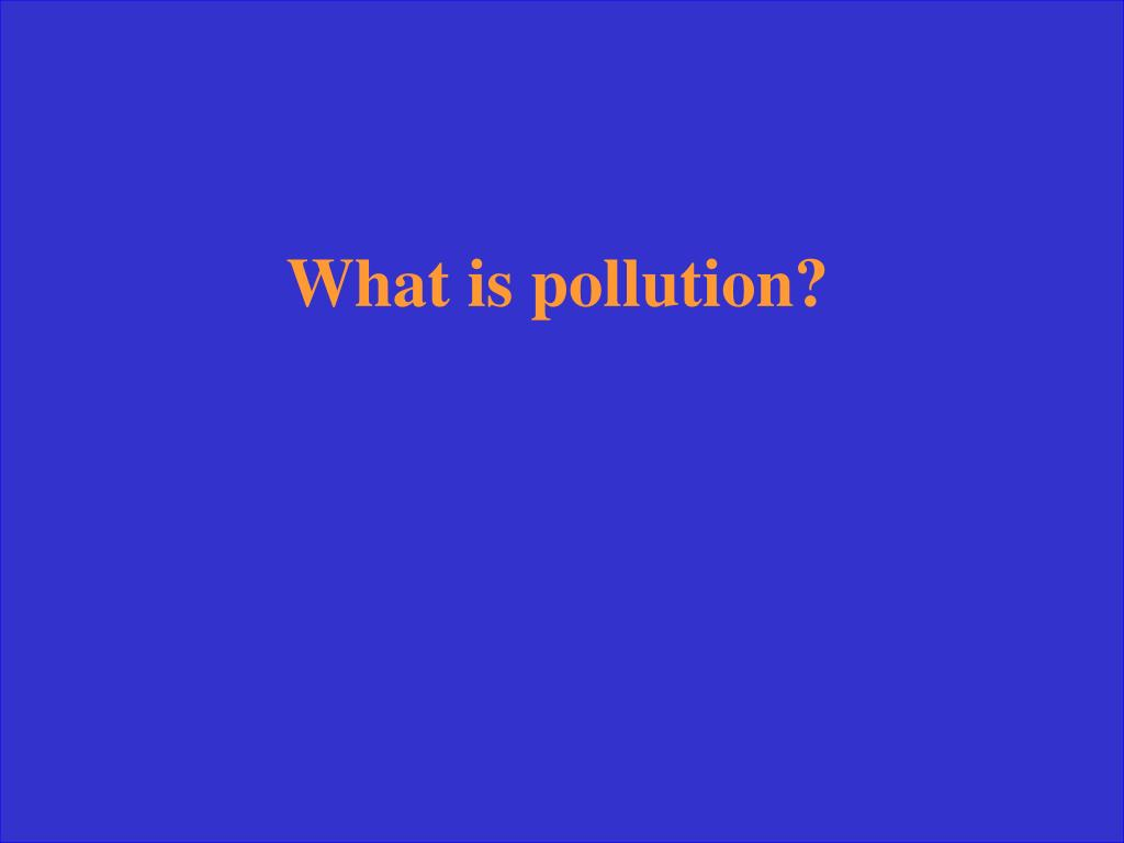 What is pollution?