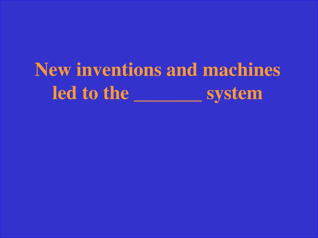 New inventions and machines led to the _______ system
