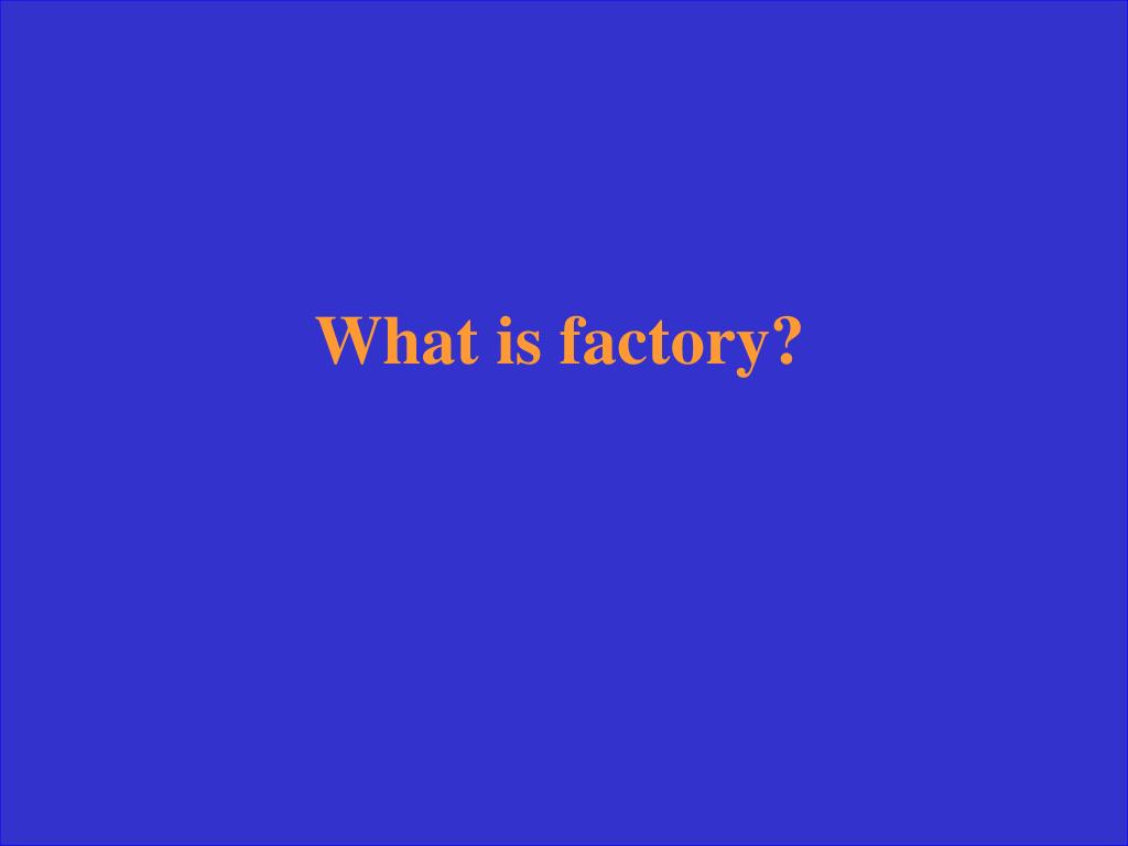 What is factory?