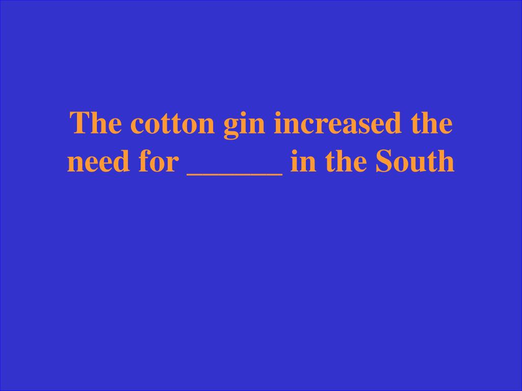 The cotton gin increased the need for ______ in the South