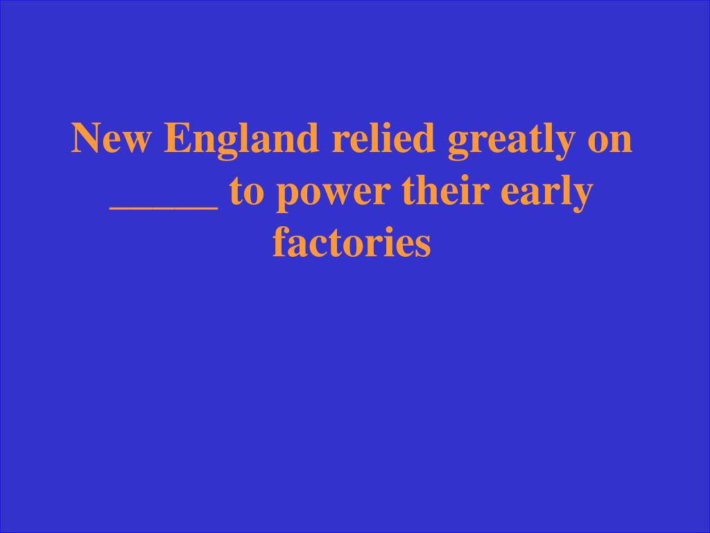 New England relied greatly on _____ to power their early factories