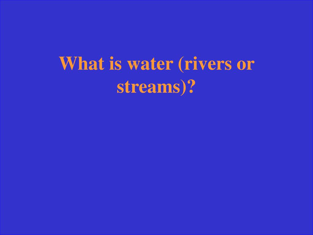 What is water (rivers or streams)?