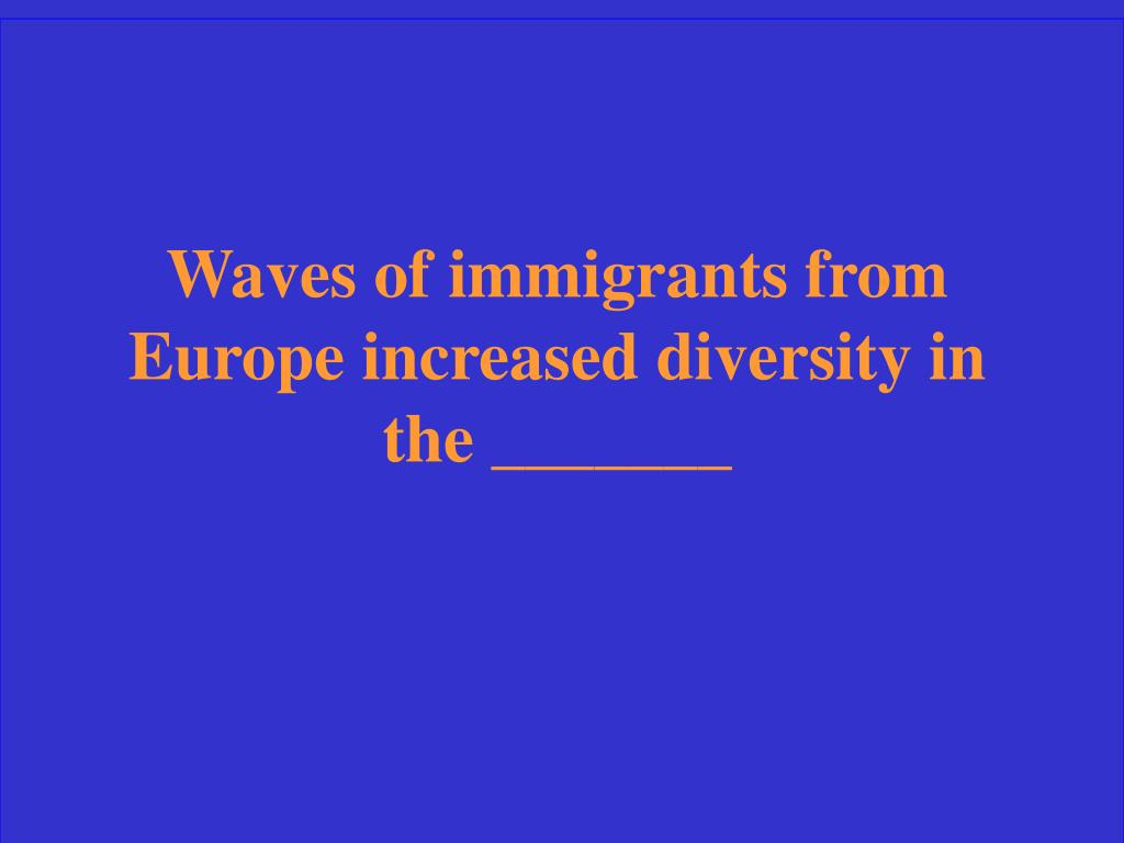 Waves of immigrants from Europe increased diversity in the _______
