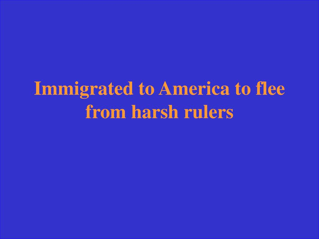 Immigrated to America to flee from harsh rulers