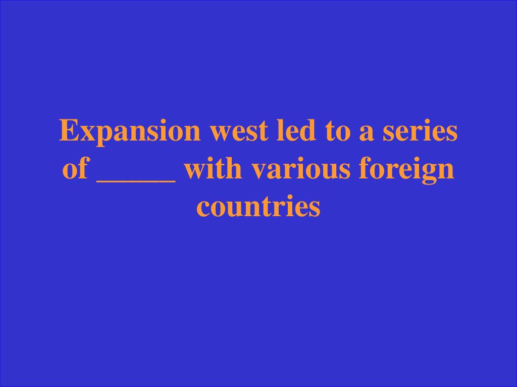 Expansion west led to a series of _____ with various foreign countries