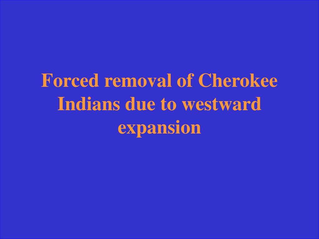 Forced removal of Cherokee Indians due to westward expansion