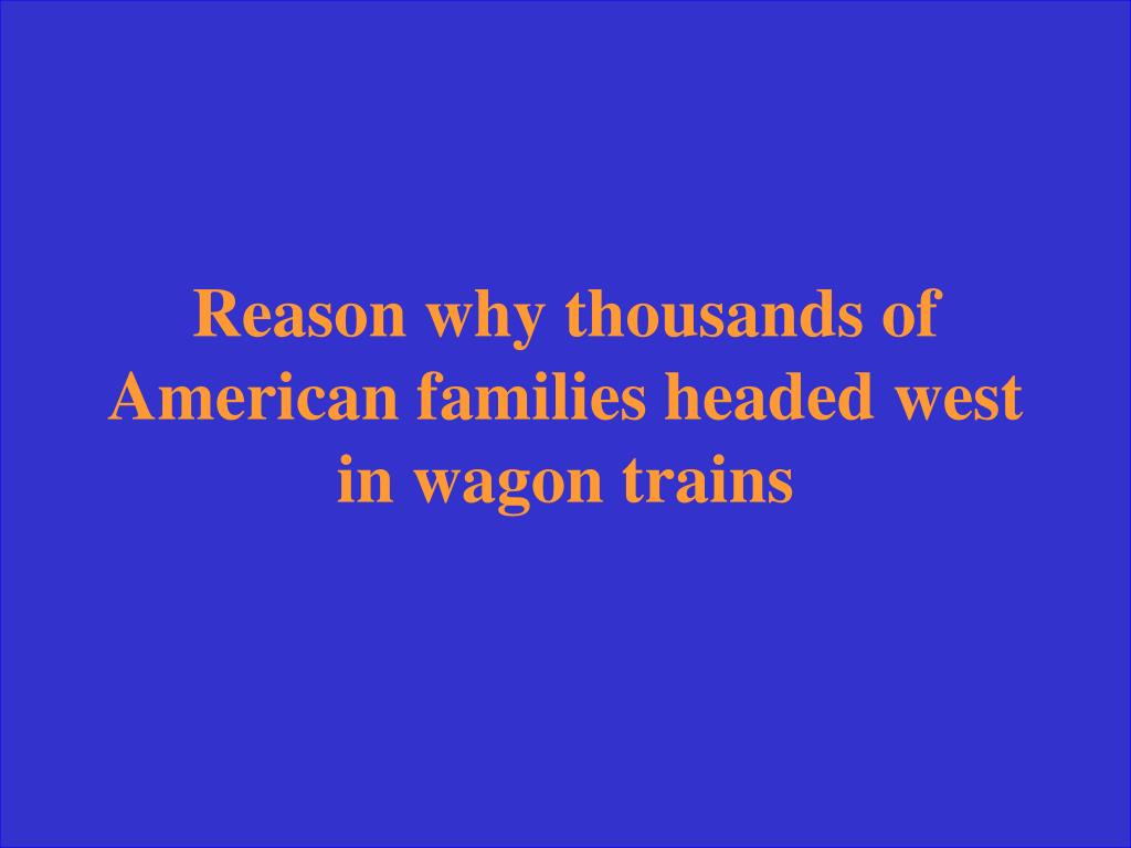 Reason why thousands of American families headed west in wagon trains