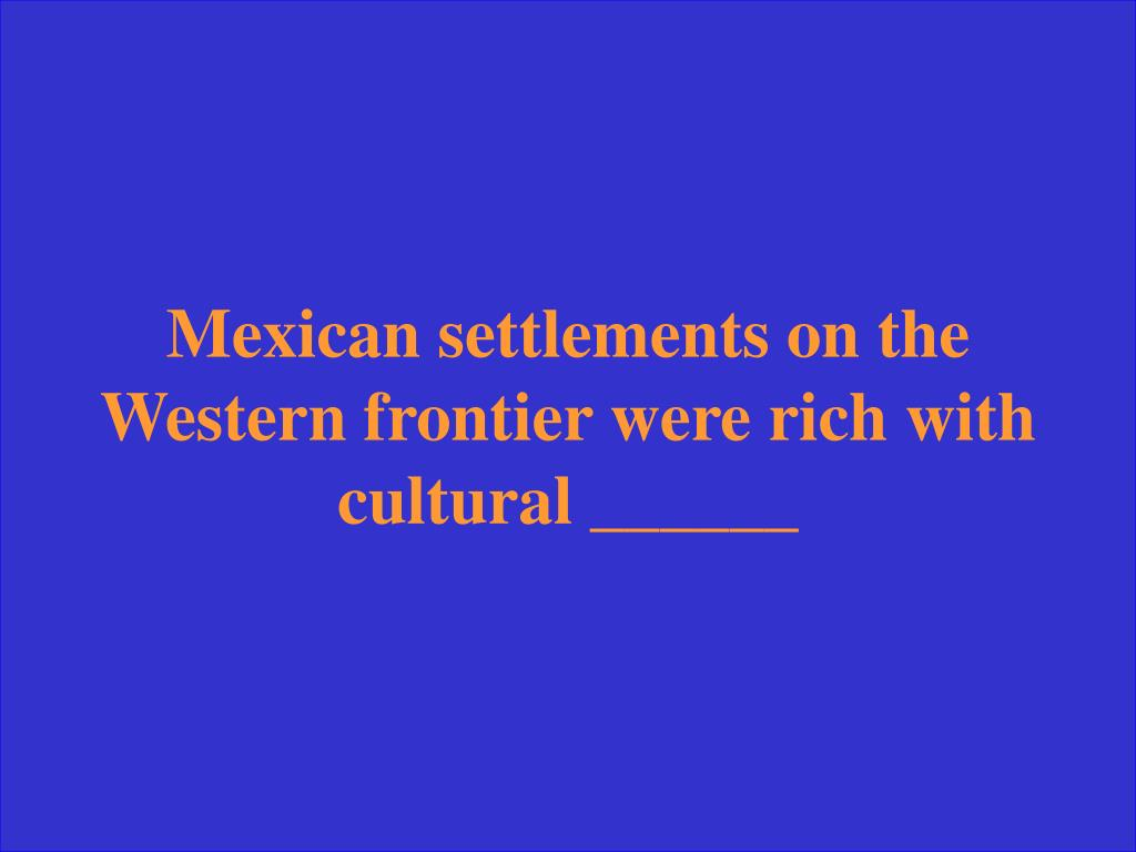 Mexican settlements on the Western frontier were rich with cultural ______