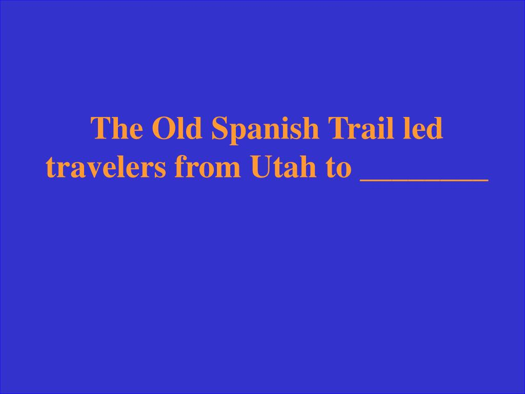 The Old Spanish Trail led travelers from Utah to ________