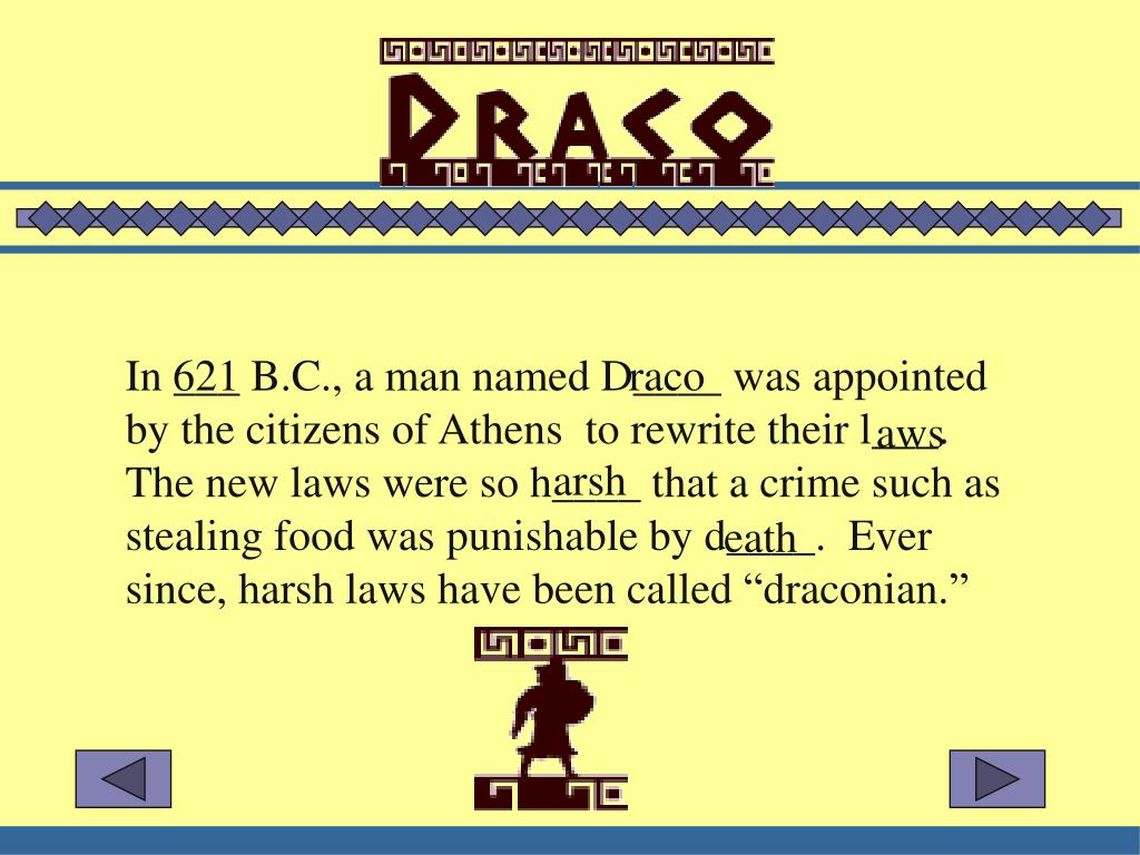 "In ___ B.C., a man named D____ was appointed by the citizens of Athens  to rewrite their l___.  The new laws were so h____ that a crime such as stealing food was punishable by d____.  Ever since, harsh laws have been called ""draconian."""