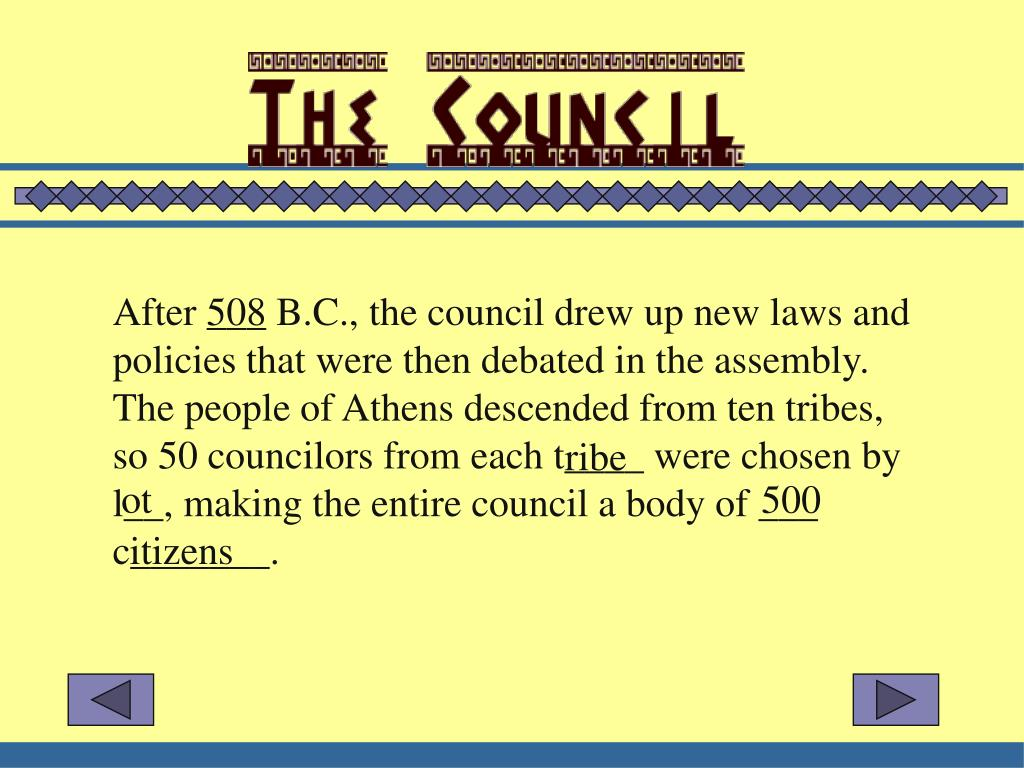 After ___ B.C., the council drew up new laws and policies that were then debated in the assembly.  The people of Athens descended from ten tribes, so 50 councilors from each t____ were chosen by l__, making the entire council a body of ___ c_______.