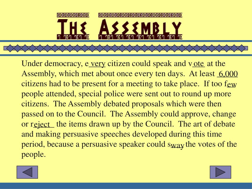 Under democracy, e____ citizen could speak and v___ at the Assembly, which met about once every ten days.  At least _____ citizens had to be present for a meeting to take place.  If too f__ people attended, special police were sent out to round up more citizens.  The Assembly debated proposals which were then passed on to the Council.  The Assembly could approve, change or r_____ the items drawn up by the Council.  The art of debate and making persuasive speeches developed during this time period, because a persuasive speaker could s___ the votes of the people.