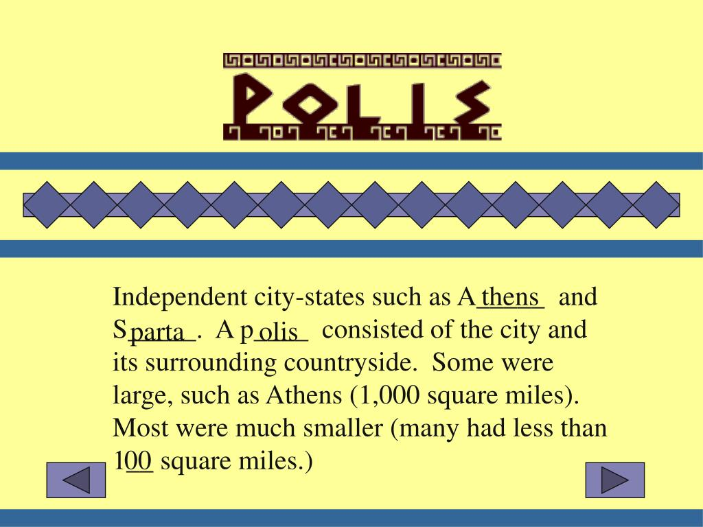 Independent city-states such as A_____  and S_____.  A p____  consisted of the city and its surrounding countryside.  Some were large, such as Athens (1,000 square miles).  Most were much smaller (many had less than 1__ square miles.)