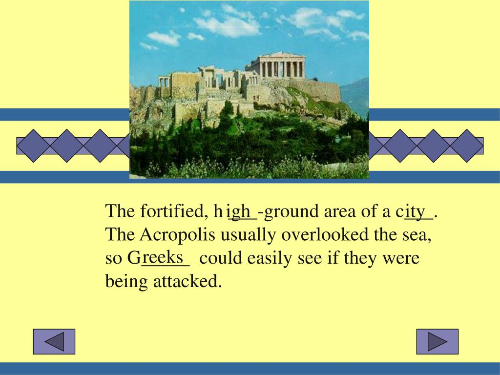 The fortified, h ___-ground area of a c___.  The Acropolis usually overlooked the sea, so G_____  could easily see if they were being attacked.