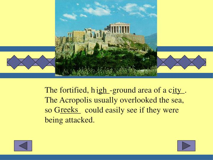 The fortified, h ___-ground area of a c___.  The Acropolis usually overlooked the sea, so G_____  co...